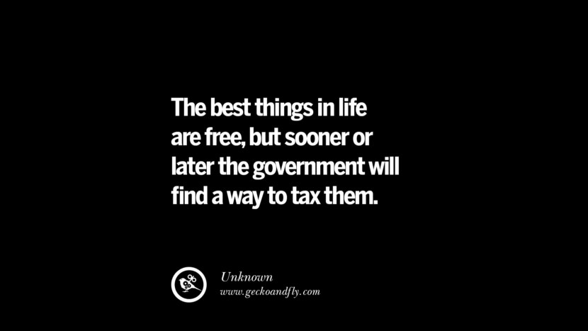 The best things in life are free, but sooner or later the government will find a way to tax them. - Unknown Quotes on The Good, Bad and Evil of Federal Income Tax