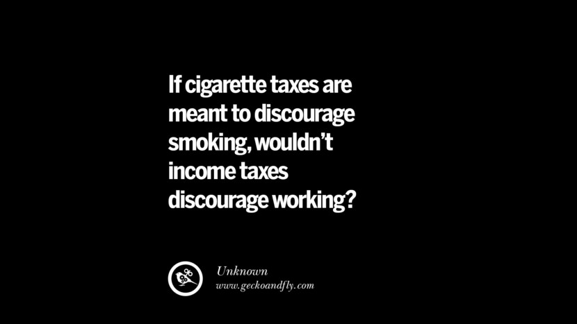 If cigarette taxes are meant to discourage smoking, wouldn't income taxes discourage working? Famous Quotes on The Good, Bad and Evil of Federal Income Tax