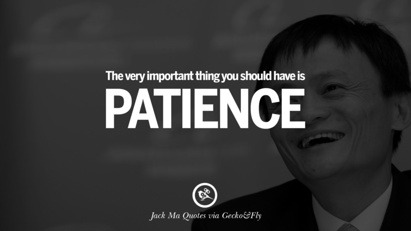 The very important thing you should have is patience. Jack Ma Quotes on Entrepreneurship, Success, Failure and Competition