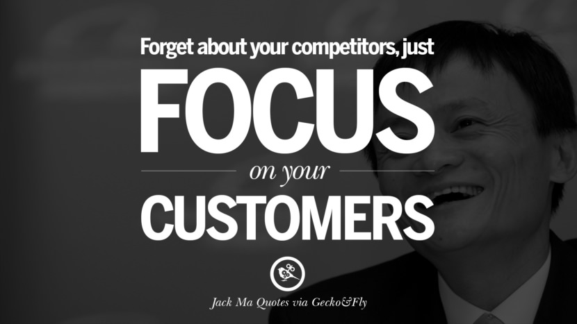 Forget about your competitors, just focus on your customers. Jack Ma Quotes on Entrepreneurship, Success, Failure and Competition