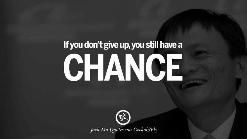If you don't give up, you still have a chance. Jack Ma Quotes on Entrepreneurship, Success, Failure and Competition
