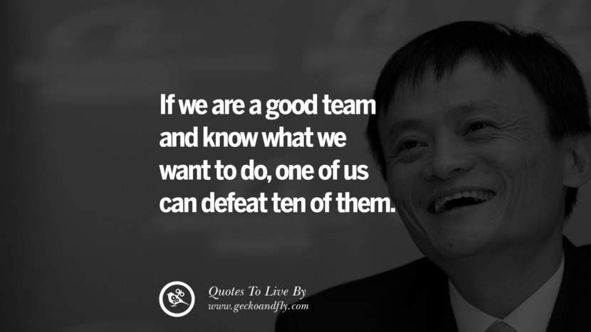 If we are a good team and know what we want to do, one of us can defeat ten of them. Jack Ma Quotes on Entrepreneurship, Success, Failure and Competition