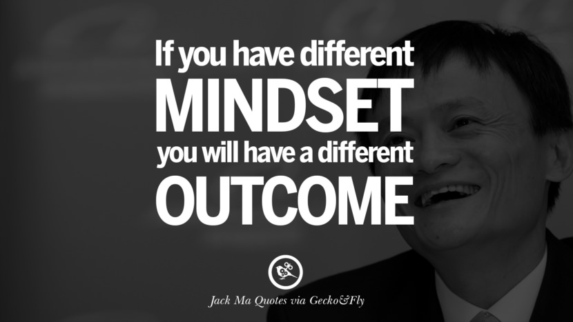 If you have different mindset, you will have a different outcome. Jack Ma Quotes on Entrepreneurship, Success, Failure and Competition