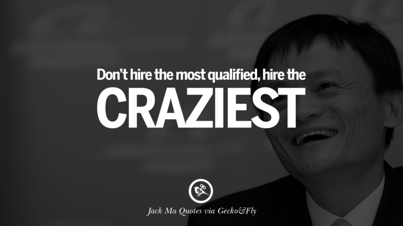 Don't hire the most qualified, hire the craziest. Jack Ma Quotes on Entrepreneurship, Success, Failure and Competition