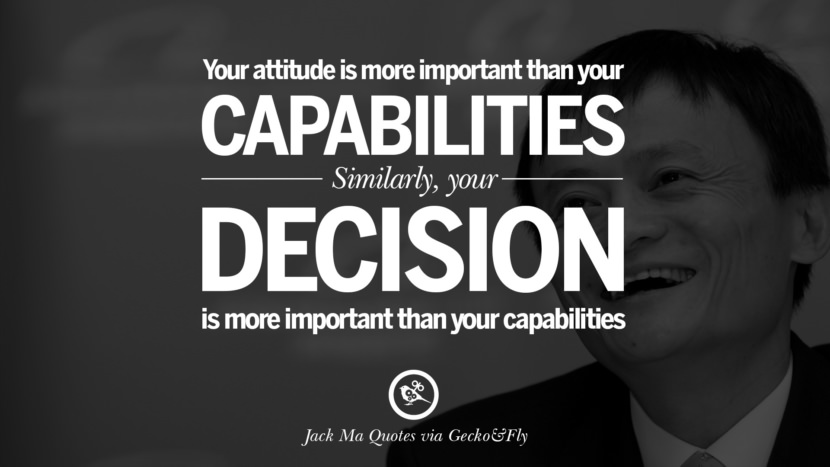 Your attitude is more important than your capabilities. Similarly, your decision is more important than your capabilities. Jack Ma Quotes on Entrepreneurship, Success, Failure and Competition