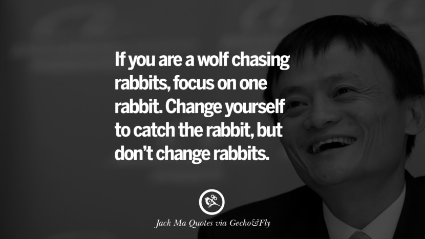If you are a wolf chasing rabbits, focus on one rabbit. Change yourself to catch the rabbit, but don't change rabbits.