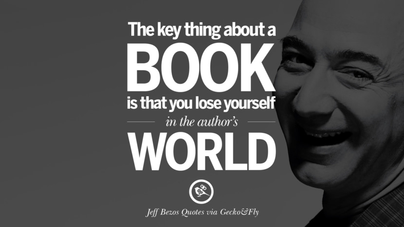 The key thing about a book is that you lose yourself in the author's world. Jeff Bezos Quotes on Innovation, Business, Commerce and Customers