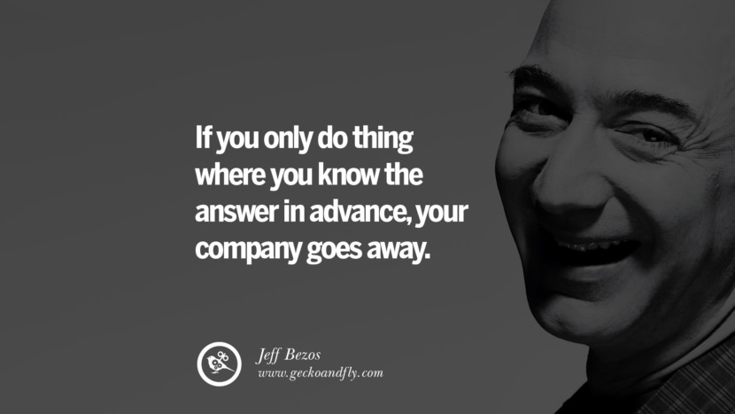 If you only do thing where you know the answer in advance, your company goes away. Jeff Bezos Quotes on Innovation, Business, Commerce and Customers