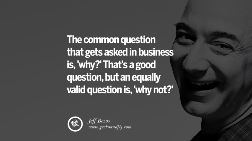 The common question that gets asked in business is, 'why?' That's a good question, but an equally valid question is, 'why not?' Jeff Bezos Quotes on Innovation, Business, Commerce and Customers