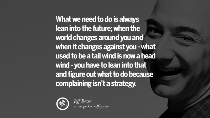 What we need to do is always lean into the future; when the world changes around you and when it changes against you - what used to be a tail wind is now a head wind - you have to lean into that and figure out what to do because complaining isn't a strategy. Jeff Bezos Quotes on Innovation, Business, Commerce and Customers
