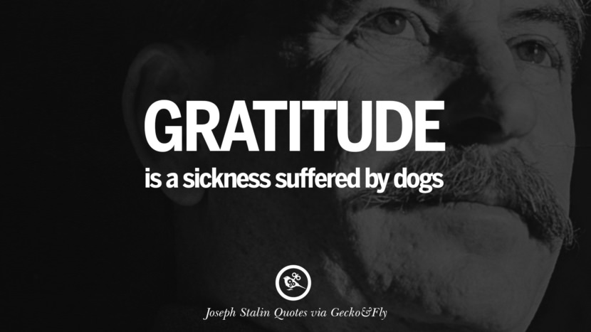 Gratitude is a sickness suffered by dogs. Joseph Stalin Quotes on Communism, Freedom, Power, Ideas and Death