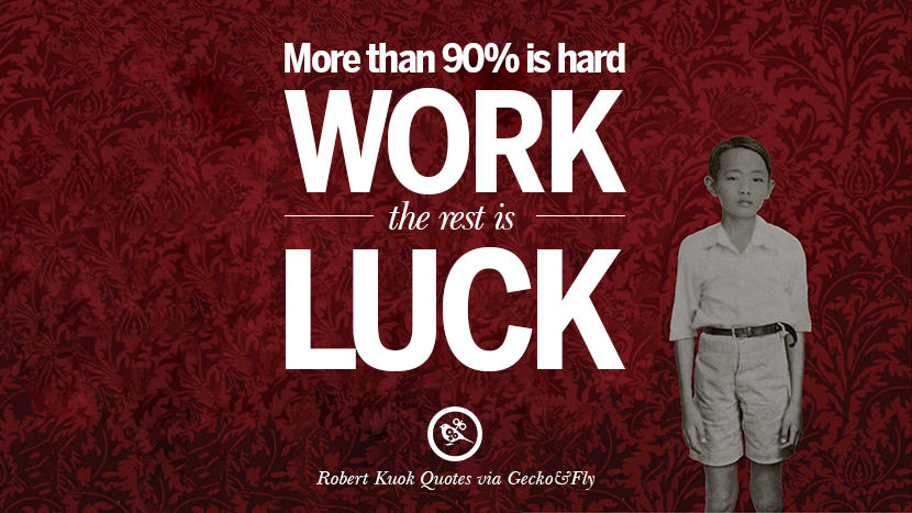 More than 90% is hard work, the rest is luck. Quote by Robert Kuok