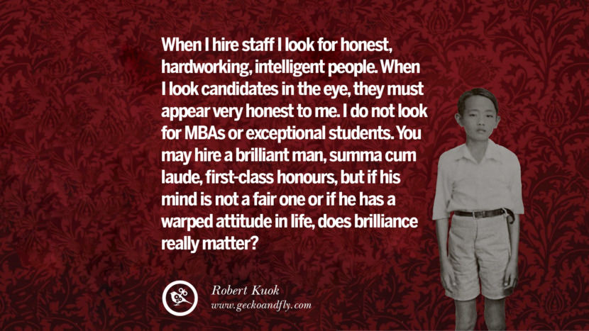 When I hire staff I look for honest, hardworking, intelligent people. When I look candidates in the eye, they must appear very honest to me. I do not look for MBAs or exceptional students. You may hire a brilliant man, summa cum laude, first-class honours, but if his mind is not a fair one or if he has a warped attitude in life, does brilliance really matter? Quote by Robert Kuok