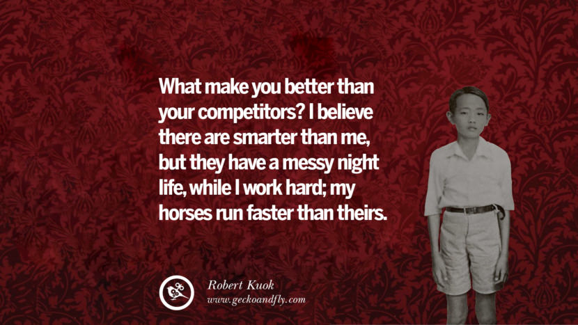 What makes you better than your competitors? I believe they are smarter than me, but they have a messy night life, while I work hard; my horses run faster than theirs. Quote by Robert Kuok