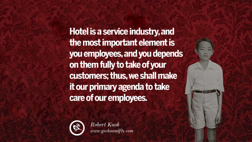 Hotel is a service industry, and the most important element is you employees, and you depends on them fully to take of your customers; thus, we shall make it our primary agenda to take care of our employees. Quote by Robert Kuok
