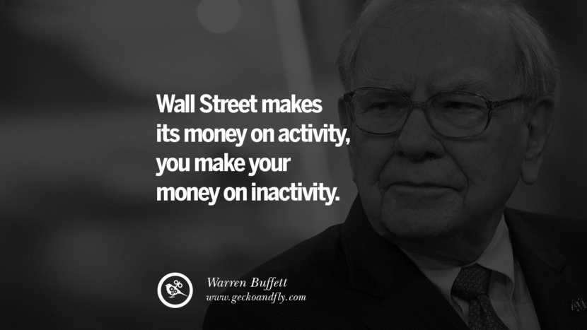 Wall Street makes its money on activity, you make your money on inactivity. - Warren Buffett Inspiring Stock Market Investment Quotes by Successful Investors