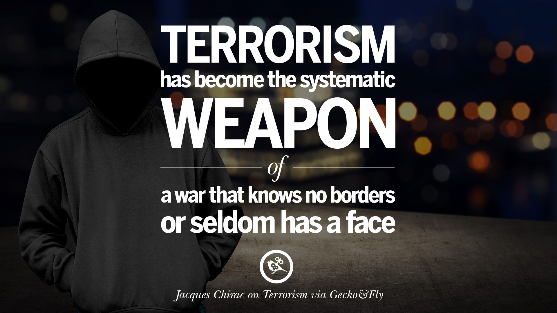 21 inspiring quotes against terrorist and religious terrorism terrorism has become the systematic weapon of a war that knows no borders or seldom has a face jacques chirac