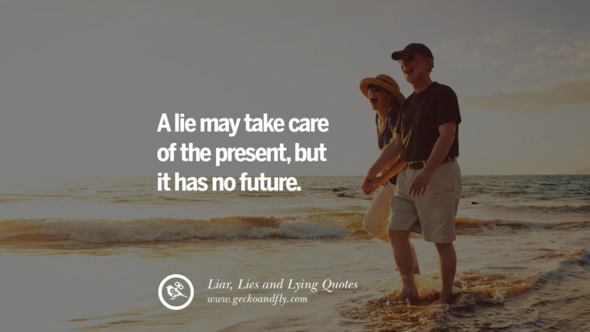 A lie may take care of the present, but it has no future. Quotes About Liar, Lies and Lying Boyfriend In A Relationship Girlfriend catching facebook instagram twitter tumblr pinterest best
