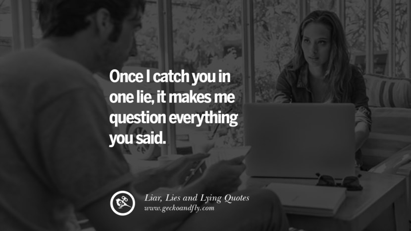 Once I catch you in one lie, it makes me question everything you said. Quotes About Liar, Lies and Lying Boyfriend In A Relationship Girlfriend catching facebook instagram twitter tumblr pinterest best