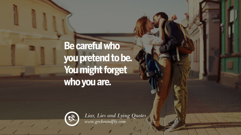 Be careful who you pretend to be. You might forget who you are. Quotes About Liar, Lies and Lying Boyfriend In A Relationship Girlfriend catching facebook instagram twitter tumblr pinterest best