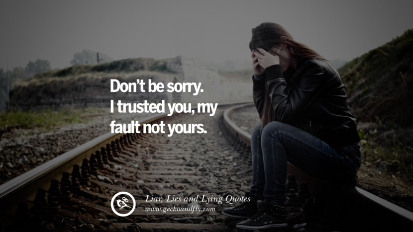 Don't be sorry. I trusted you, my fault not yours. Quotes About Liar, Lies and Lying Boyfriend In A Relationship Girlfriend catching facebook instagram twitter tumblr pinterest best