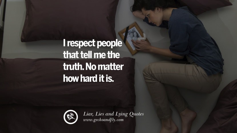 I respect people that tell me the truth. No matter how hard it is.