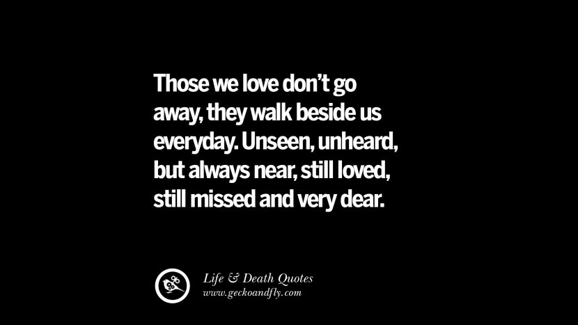 Those we love don't go away, they walk beside us everyday. Unseen, unheard, but always near, still loved, still missed and very dear.