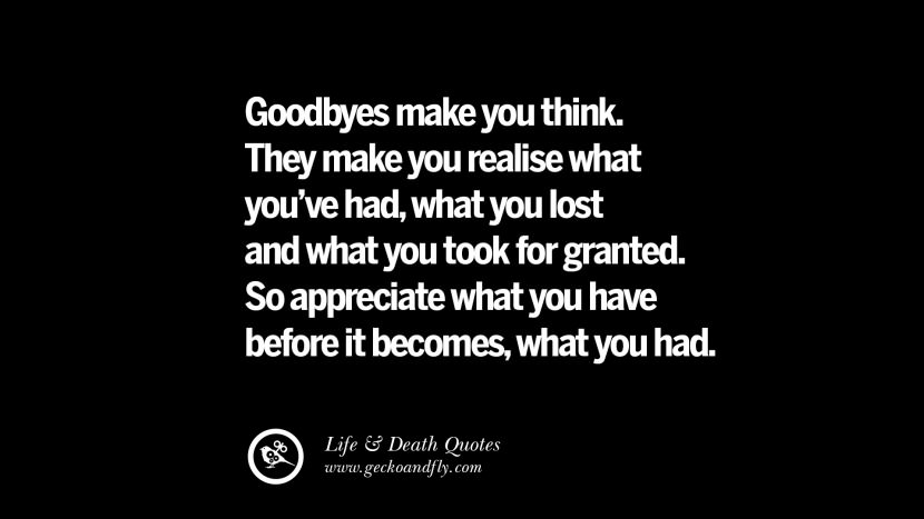 Goodbyes make you think. They make you realise what you've had, what you lost and what you took for granted. So appreciate what you have before it becomes, what you had.