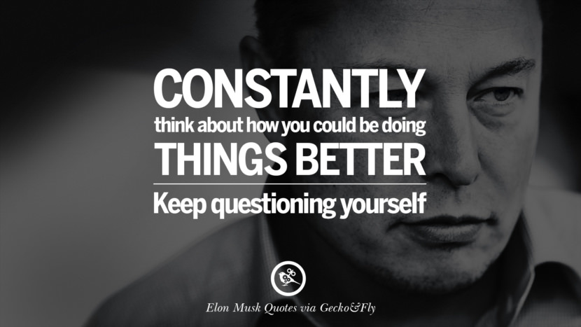 Constantly think about how you could be doing things better. Keep questioning yourself. Elon Musk Quotes on Business, The Future