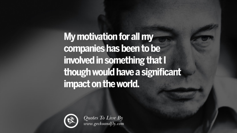 My motivation for all my companies has been to be involved in something that I though would have a significant impact on the world. Elon Musk Quotes on Business, The Future