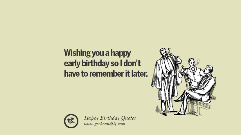 Wishing you a happy early birthday so I don't have to remember it later. Funny Birthday Quotes saying wishes for facebook twitter instagram pinterest and tumblr