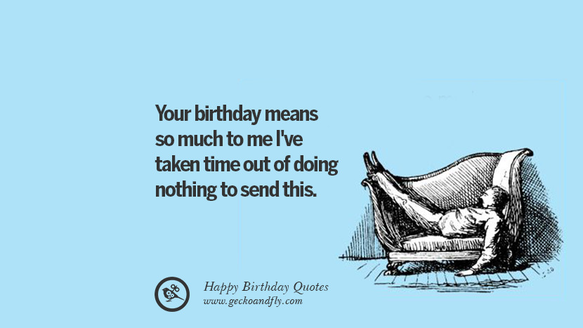 Your birthday means so much to me I've taken time out of doing nothing to send this. Funny Birthday Quotes saying wishes for facebook twitter instagram pinterest and tumblr