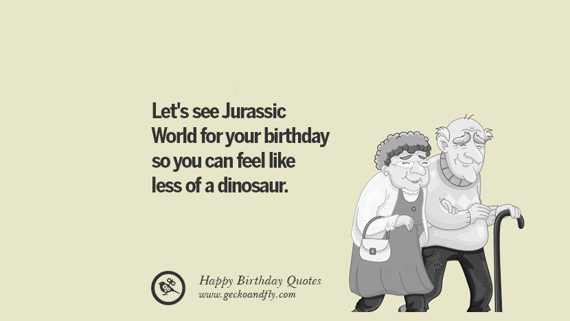 let's see Jurassic World for your birthday so you can feel like less of a dinosaur. Funny Birthday Quotes saying wishes for facebook twitter instagram pinterest and tumblr