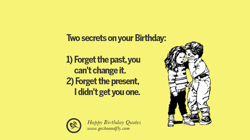 Two secrets on your Birthday: 1) Forget the past, you can't change it. 2) Forget the present, I didn't get you one. Funny Birthday Quotes saying wishes for facebook twitter instagram pinterest and tumblr