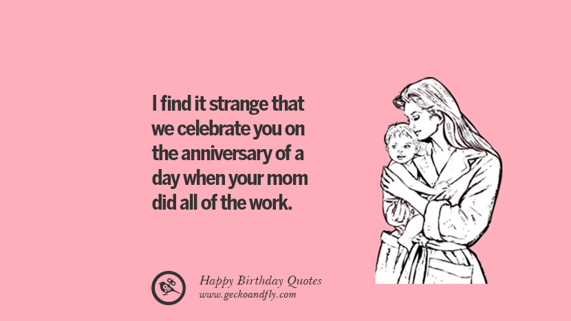 I find it strange that we celebrate you on the anniversary of a day when your mom did all of the work. Funny Birthday Quotes saying wishes for facebook twitter instagram pinterest and tumblr