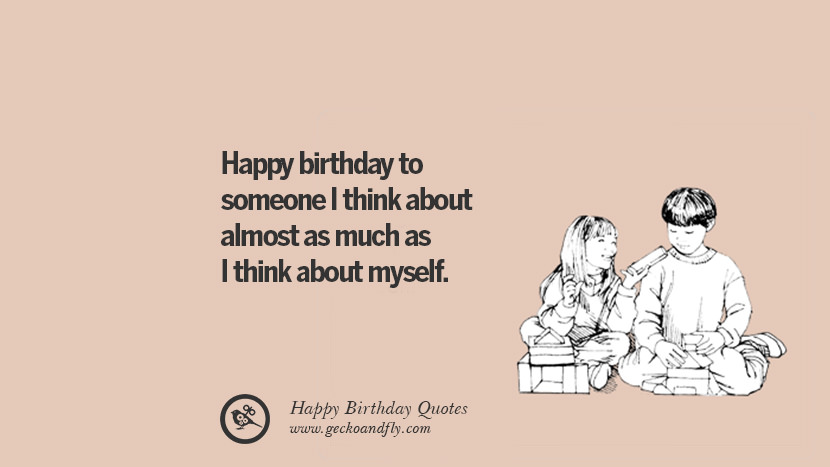 Happy birthday to someone I think about almost as much as I think about myself. Funny Birthday Quotes saying wishes for facebook twitter instagram pinterest and tumblr