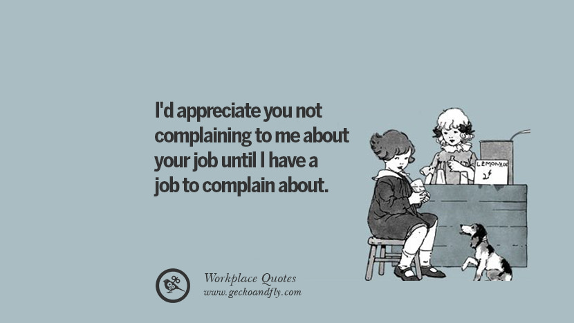 I'd appreciate you not complaining to me about your job until I have a job to complain about. Quotes Workplace Boss Colleague Annoying Office