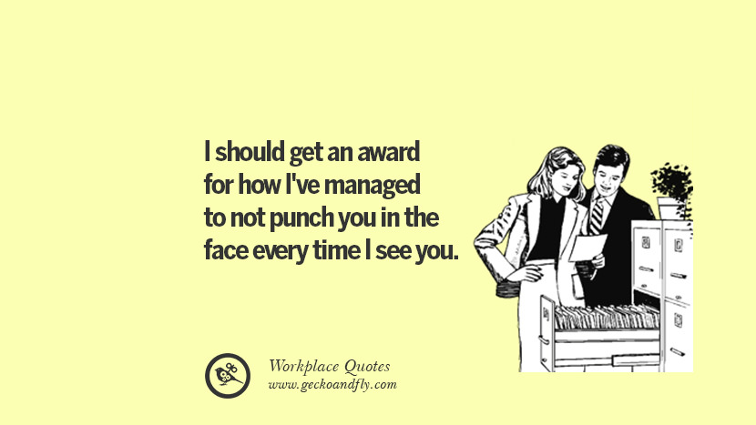 ... every time I see you. Quotes Workplace Boss Colleague Annoying Office