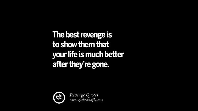 The best revenge is to show them that your life is much better after they're gone. Best Quotes about Revenge Relationship breakup karma