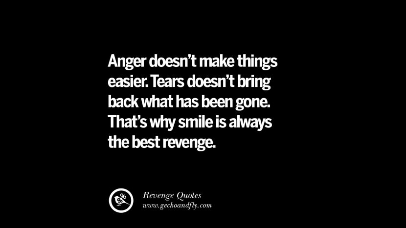 Anger doesn't make things easier. Tears doesn't bring back what has been gone. That's why smile is always the best revenge. Best Quotes about Revenge Relationship breakup karma
