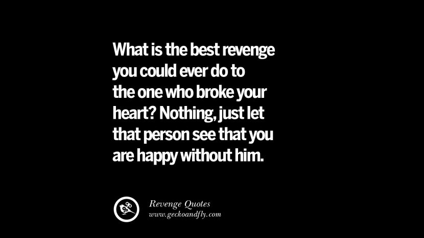 What is the best revenge you could ever do to the one who broke your heart? Nothing, just let that person see that you are happy without him. Best Quotes about Revenge Relationship breakup karma