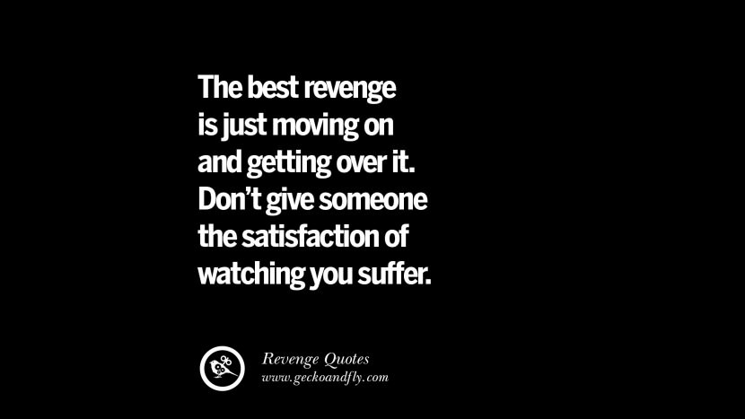 The best revenge is just moving on and getting over it. Don't give someone the satisfaction of watching you suffer. Best Quotes about Revenge Relationship breakup karma
