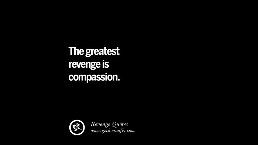 The greatest revenge is compassion. Best Quotes about Revenge Relationship breakup karma