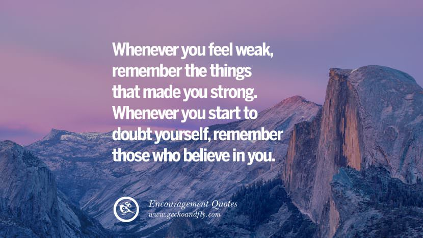 Whenever you feel weak, remember the things that made you strong. Whenever you start to doubt yourself, remember those who believe in you. Words Of Encouragement Quotes On Life, Strength & Never Giving Up