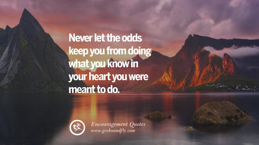 Never let the odds keep you from doing what you know in your heart you were meant to do. Words Of Encouragement Quotes On Life, Strength & Never Giving Up