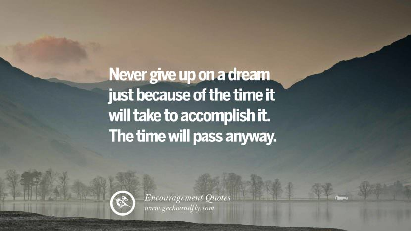 Never give up on a dream just because of the time it will take to accomplish it. The time will pass anyway. Words Of Encouragement Quotes On Life, Strength & Never Giving Up