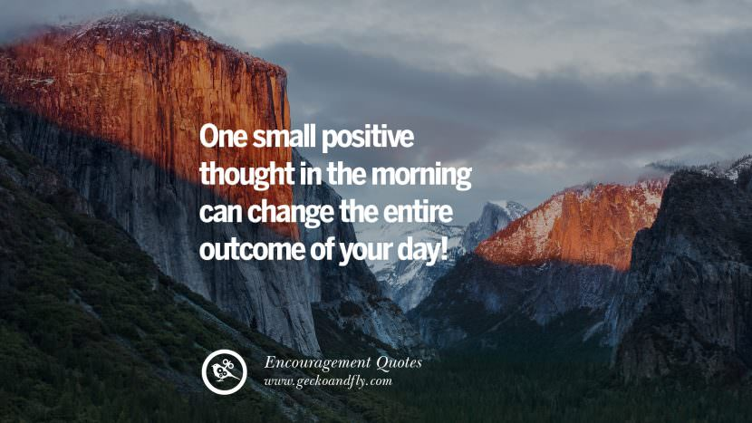 One small positive thought in the morning can change the entire outcome of your day! Words Of Encouragement Quotes On Life, Strength & Never Giving Up