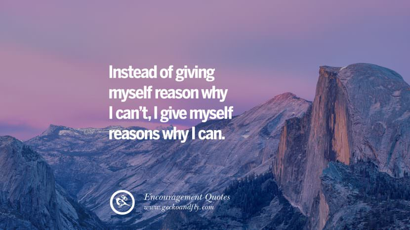 Instead of giving myself reason why I can't, I give myself reasons why I can. Words Of Encouragement Quotes On Life, Strength & Never Giving Up
