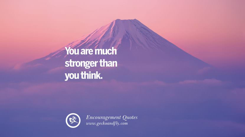 You are much stronger than you think. Words Of Encouragement Quotes On Life, Strength & Never Giving Up
