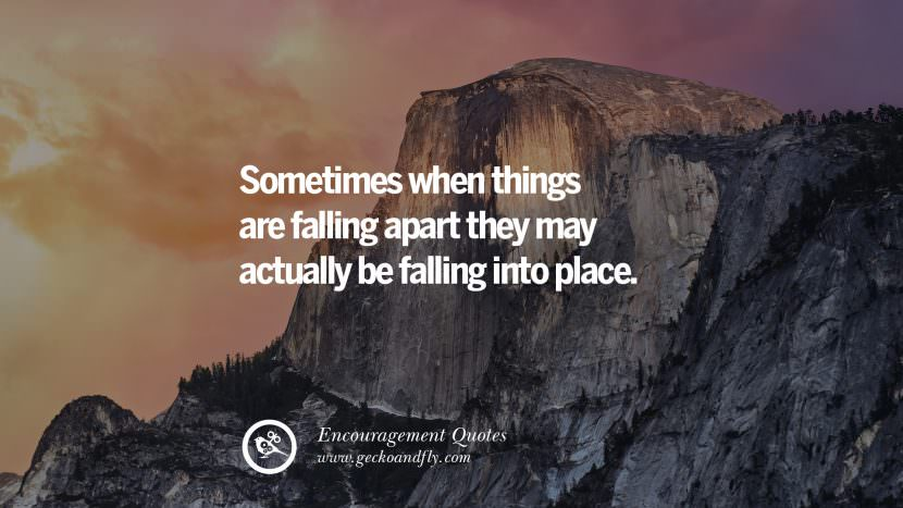 Sometimes when things are falling apart they may actually be falling into place. Words Of Encouragement Quotes On Life, Strength & Never Giving Up